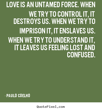 Create graphic photo quotes about inspirational - Love is an untamed force. when we try to control..