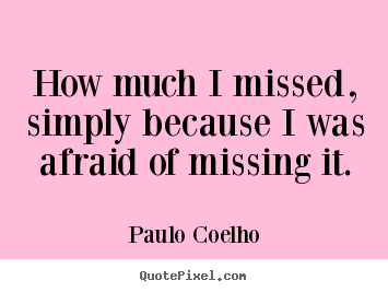 Inspirational quotes - How much i missed, simply because i was afraid of missing..