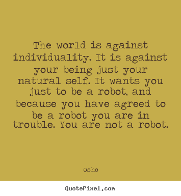 Inspirational quote - The world is against individuality. it is against your..