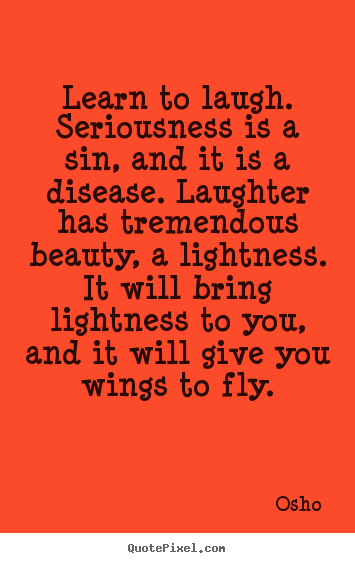 Inspirational quote - Learn to laugh. seriousness is a sin, and it is..