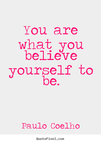 Quotes about inspirational - You are what you believe yourself to be.