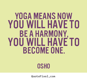 Inspirational quotes - Yoga means now you will have to be a harmony, you will..