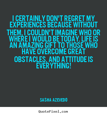 Quote about inspirational - I certainly don't regret my experiences because without them,..