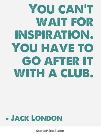 Inspirational quotes - You can't wait for inspiration. you have to go after it with a club.