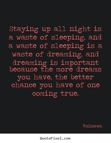 Inspirational quotes - Staying up all night is a waste of sleeping, and..