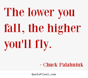 Quote about inspirational - The lower you fall, the higher you'll fly.
