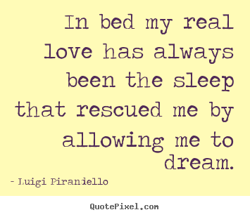 In bed my real love has always been the sleep that.. Luigi Pirandello  inspirational quotes