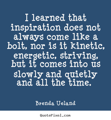 I learned that inspiration does not always come like a bolt, nor is.. Brenda Ueland  inspirational quotes