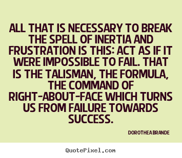 Inspirational quotes - All that is necessary to break the spell of inertia and frustration..