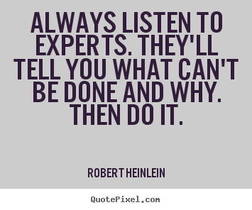 Always listen to experts. they'll tell you.. Robert Heinlein  inspirational quotes