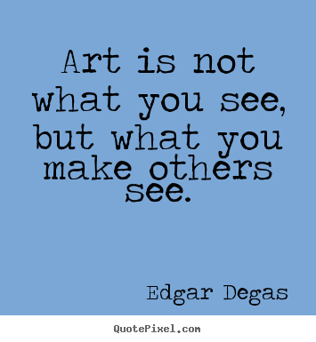 Edgar Degas picture quotes - Art is not what you see, but what you make others.. - Inspirational quote