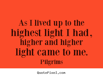 As i lived up to the highest light i had, higher.. Pilgrims  inspirational quotes