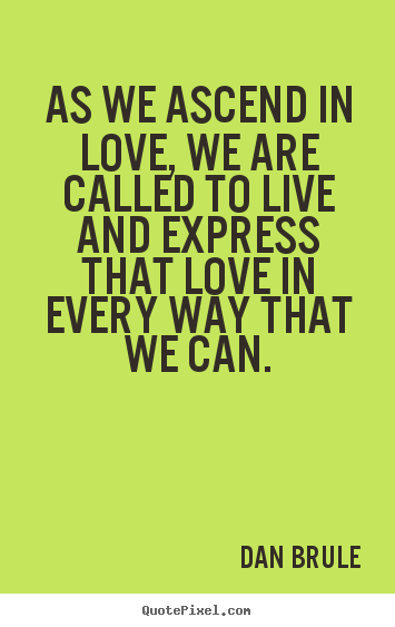 Dan Brule picture quote - As we ascend in love, we are called to live and express that love.. - Inspirational quotes