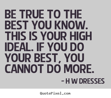 H W Dresses picture quotes - Be true to the best you know. this is your high ideal. if you.. - Inspirational quotes