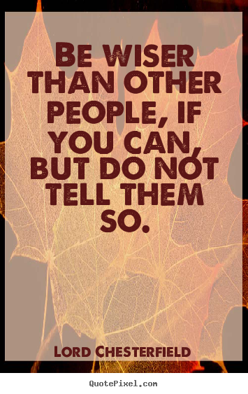 Be wiser than other people, if you can, but do not tell.. Lord Chesterfield great inspirational quotes