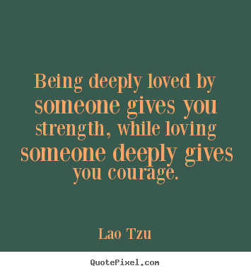 Make custom picture quote about inspirational - Being deeply loved by someone gives you strength, while loving someone..