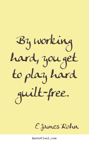 By working hard, you get to play hard guilt-free. E James Rohn great inspirational quotes