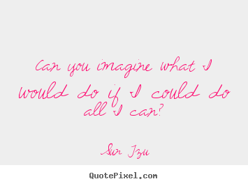 Inspirational quotes - Can you imagine what i would do if i could do all i can?