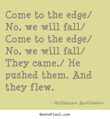 Guillaume Apollinaire picture quotes - Come to the edge/ no, we will fall/ come to the edge/ no,.. - Inspirational sayings