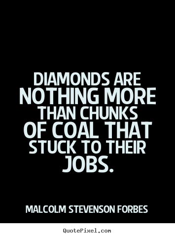 Malcolm Stevenson Forbes image quotes - Diamonds are nothing more than chunks of coal that stuck to.. - Inspirational quotes