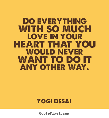 Inspirational sayings - Do everything with so much love in your heart that you would..