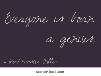 Quote about inspirational - Everyone is born a genius.