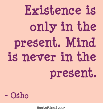 Quotes about inspirational - Existence is only in the present. mind is never in..