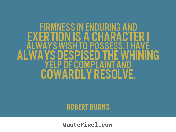 Firmness in enduring and exertion is a character i always.. Robert Burns  inspirational quote