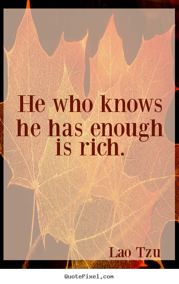Quotes about inspirational - He who knows he has enough is rich.