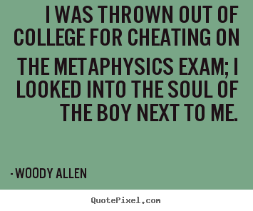I was thrown out of college for cheating on the metaphysics.. Woody Allen  inspirational quotes