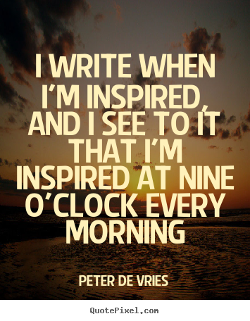 Quote about inspirational - I write when i'm inspired, and i see to it that..