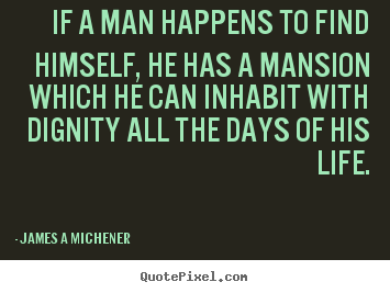Inspirational quotes - If a man happens to find himself, he has a mansion which he can inhabit..