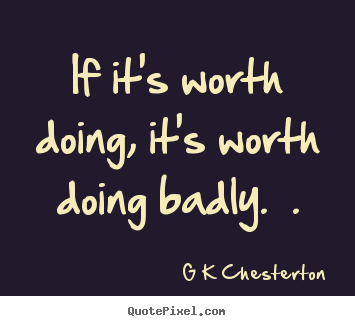 G K Chesterton picture quotes - If it's worth doing, it's worth doing badly.  . - Inspirational sayings