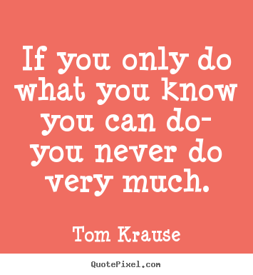 Inspirational quote - If you only do what you know you can do- you never..