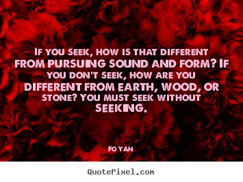 Quotes about inspirational - If you seek, how is that different from pursuing sound..