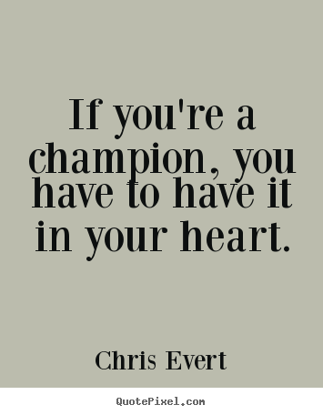Quote about inspirational - If you're a champion, you have to have it in your heart.