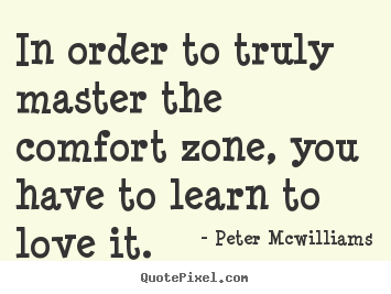 In order to truly master the comfort zone,.. Peter Mcwilliams famous inspirational quotes