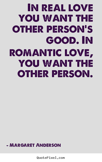 Quotes about inspirational - In real love you want the other person's good. in romantic love, you..
