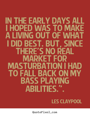 In the early days all i hoped was to make a living out of.. Les Claypool top inspirational quotes