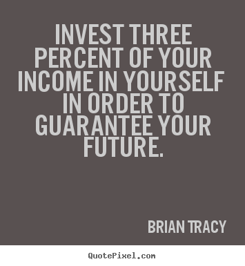 Quotes about inspirational - Invest three percent of your income in yourself in order..