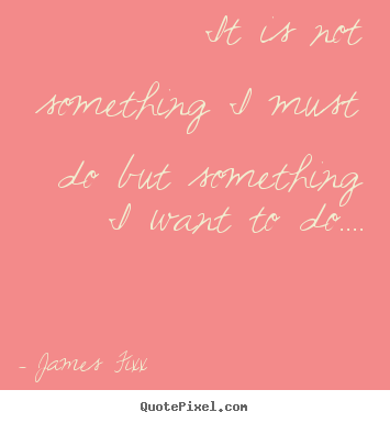 James Fixx picture quotes - It is not something i must do but something i want to do…. - Inspirational sayings