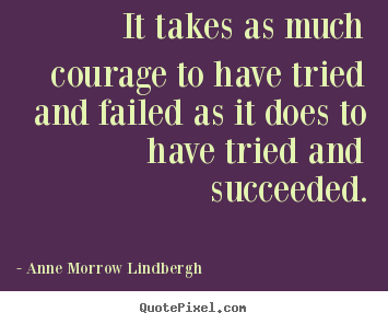 Inspirational quotes - It takes as much courage to have tried and failed..