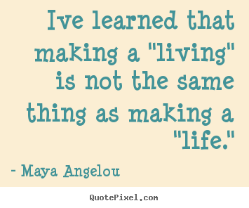 "Maya Angelou poster sayings - Ive learned that making a ""living"" is not the.. - Inspirational quotes"