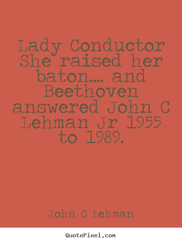 Lady conductor she raised her baton.... and beethoven answered john.. John C Lehman greatest inspirational quotes