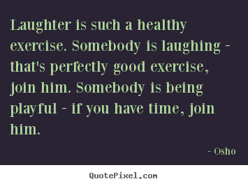 Inspirational quotes - Laughter is such a healthy exercise. somebody is laughing - that's perfectly..