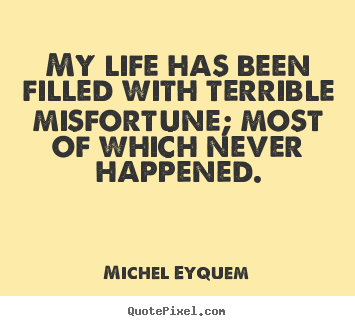 Michel Eyquem picture quotes - My life has been filled with terrible misfortune; most of.. - Inspirational quotes