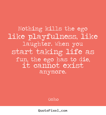 Design custom picture quotes about inspirational - Nothing kills the ego like playfulness, like..