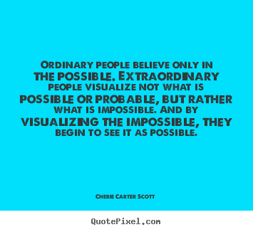 Cherie Carter Scott picture quotes - Ordinary people believe only in the possible. extraordinary.. - Inspirational quotes