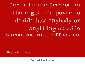 Stephen Covey photo quotes - Our ultimate freedom is the right and power to decide how.. - Inspirational quotes