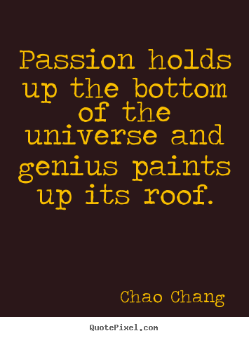 Chao Chang picture quotes - Passion holds up the bottom of the universe.. - Inspirational quotes
